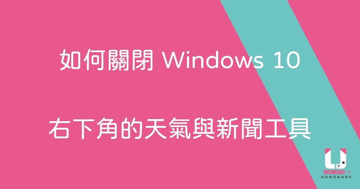 覺得 Windows 10 右下角的天氣與新聞工具礙眼嗎? UH 教你如何關閉它